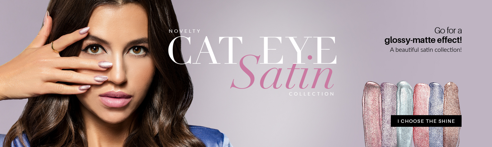 Cat Eye Satin Collection The new Cat Eye Satin collectiondiscover 6 unique colors  Choose the shine!